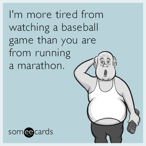 I'm more tired from watching a baseball game than you are from running a marathon.