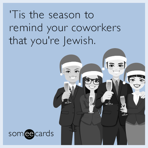 'Tis the season to remind your coworkers that you're Jewish.
