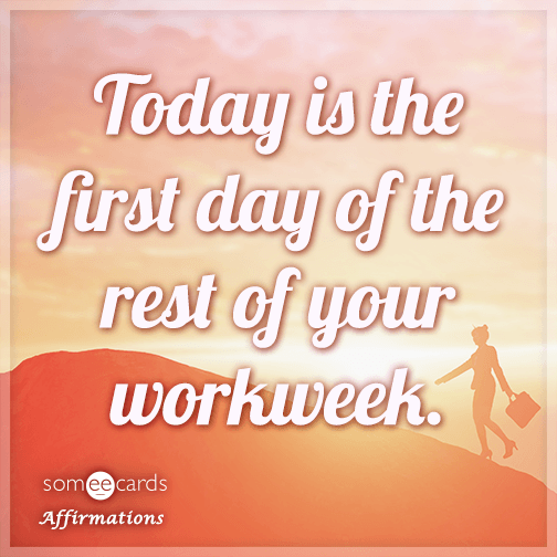 Today is the first day of the rest of your workweek.