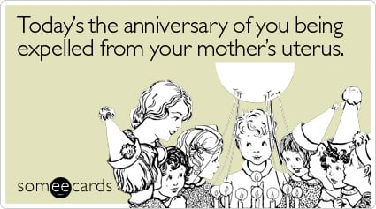 someecards.com - Today's the anniversary of you being expelled from your mother's uterus