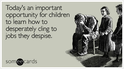 someecards.com - Today's an important opportunity for children to learn how to desperately cling to jobs they despise