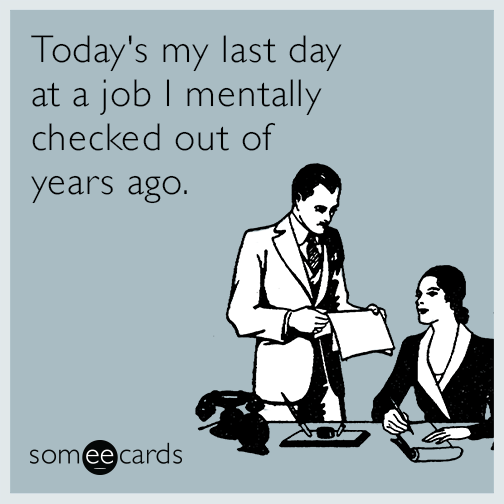 https://cdn.someecards.com/someecards/filestorage/todays-my-last-day-at-a-job-i-mentally-checked-out-of-years-ago-NHE.png