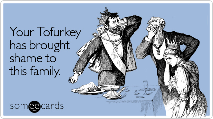 Your Tofurkey has brought shame to this family