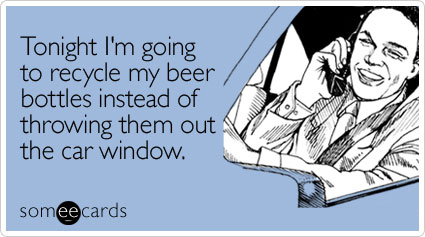 Tonight I'm going to recycle my beer bottles instead of throwing them out the car window