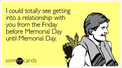 I could totally see getting into a relationship with you from the Friday before Memorial Day until Memorial Day