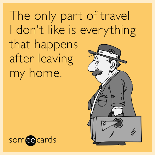 The only part of travel I don't like is everything that happens after leaving my home.