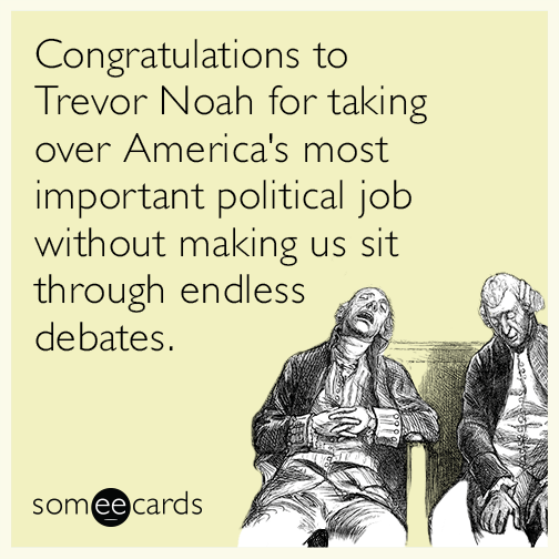 Congratulations to Trevor Noah for taking over America's most important political job without making us sit through endless debates.