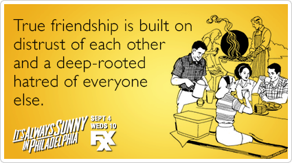 True friendship is built on distrust of each other and a deep-rooted hatred of everyone else.
