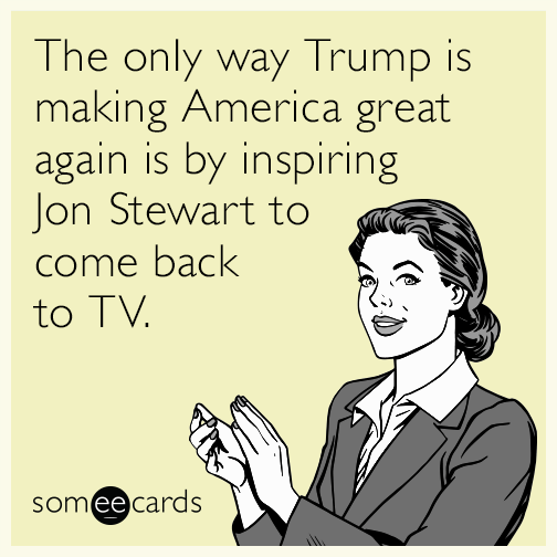The only way Trump is making America great again is by inspiring Jon Stewart to come back to TV.