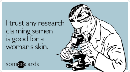 I trust any research claiming semen is good for a woman's skin