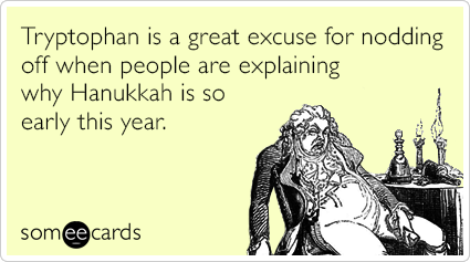 Tryptophan is a great excuse for nodding off when people are explaining why Hanukkah is so early this year.