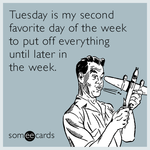 Tuesday is my second favorite day of the week to put off everything until later in the week.