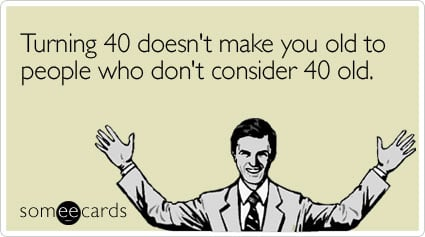 Turning 40 Doesnt Make You Old To People Who Dont Consider