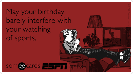 May your birthday barely interfere with your watching of sports.