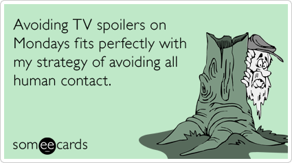 Avoiding TV spoilers on Mondays fits perfectly with my strategy of avoiding all human contact.