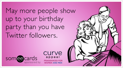 May more people show up to your birthday party than you have Twitter followers.