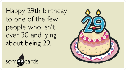 29th Birthday: Happy 29th birthday to one of the few people who isn't over 30 and lying about being 29.