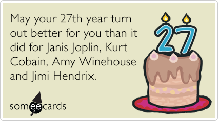 27th Birthday: May your 27th year turn out better for you than it did for Janis Joplin, Kurt Cobain, Amy Winehouse and Jimi Hendrix.