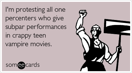 I'm protesting all one percenters who give subpar performances in crappy teen vampire movies