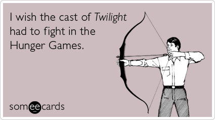 I wish the cast of Twilight had to fight in the Hunger Games