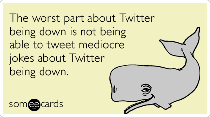 The worst part about Twitter being down is not being able to tweet mediocre jokes about Twitter being down.