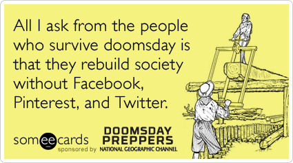All I ask from the people who survive doomsday is that they rebuild society without Facebook, Pinterest, and Twitter.