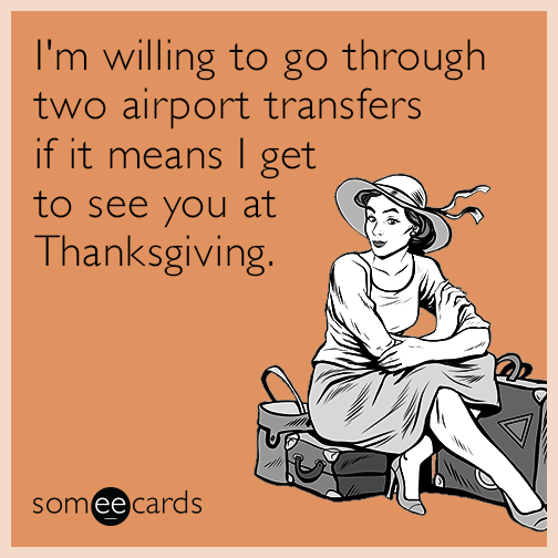 I'm willing to go through two airport transfers if it means I get to see you at Thanksgiving.
