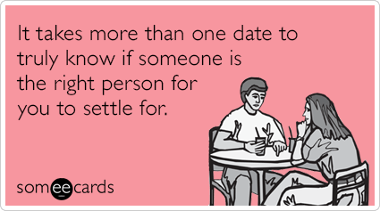 It takes more than one date to truly know if someone is the right person for you to settle for.