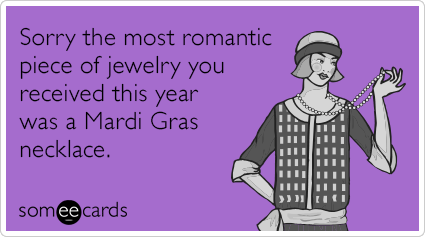 Sorry the most romantic piece of jewelry you received this year was a Mardi Gras necklace.