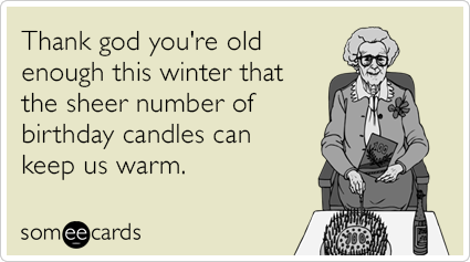 Thank god you're old enough this winter that the sheer number of birthday candles can keep us warm.