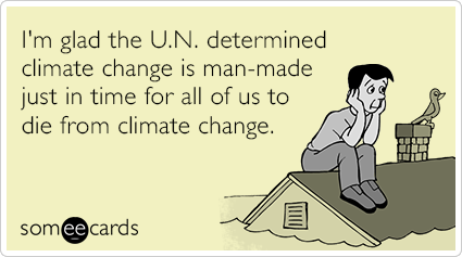 I'm glad the U.N. determined climate change is man-made just in time for all of us to die from climate change.