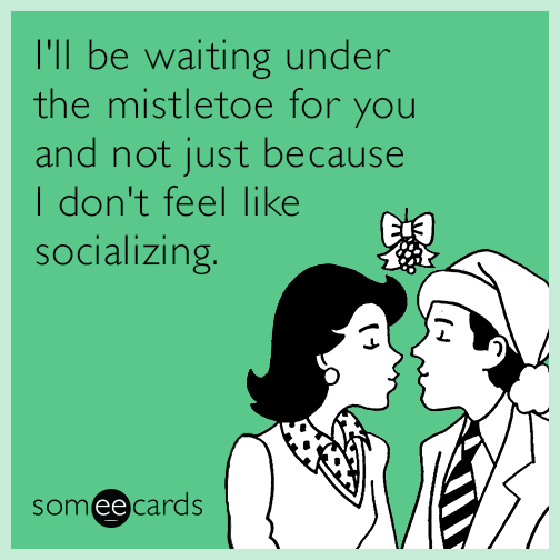 I'll be waiting under the mistletoe for you and not just because I don't feel like socializing.