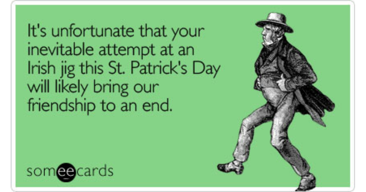 Itu0027s Unfortunate That Your Inevitable Attempt At An Irish Jig This St.  Patricku0027s Day Will Likely Bring Our Friendship To An End | St. Patricku0027s  Day Ecard