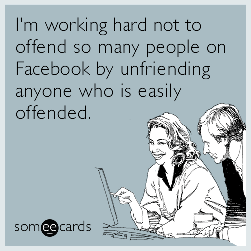 I'm working hard not to offend so many people on Facebook by unfriending anyone who is easily offended.