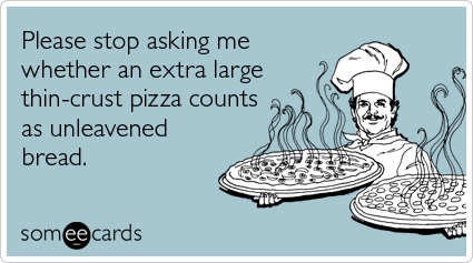 Please stop asking me whether an extra large thin-crust pizza counts as unleavened bread