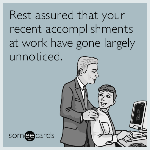 Rest assured that your recent accomplishments at work have gone largely unnoticed.