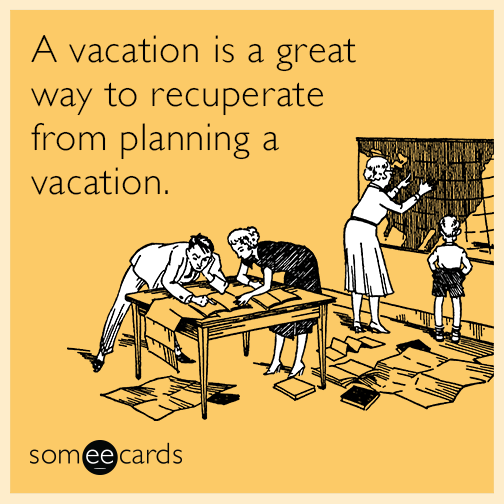 A vacation is a great way to recuperate from planning a vacation.