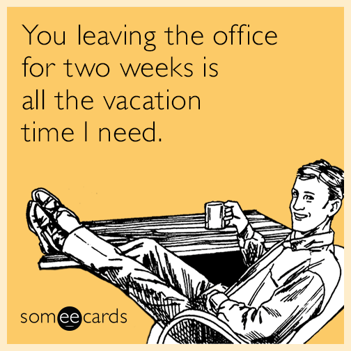 You leaving the office for two weeks is all the vacation time I need.