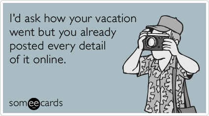 I'd ask how your vacation went but you already posted every detail of it online.
