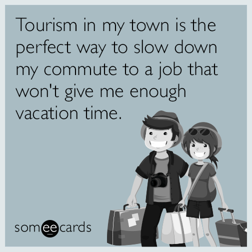Tourism in my town is the perfect way to slow down my commute to a job that won't give me enough vacation time.