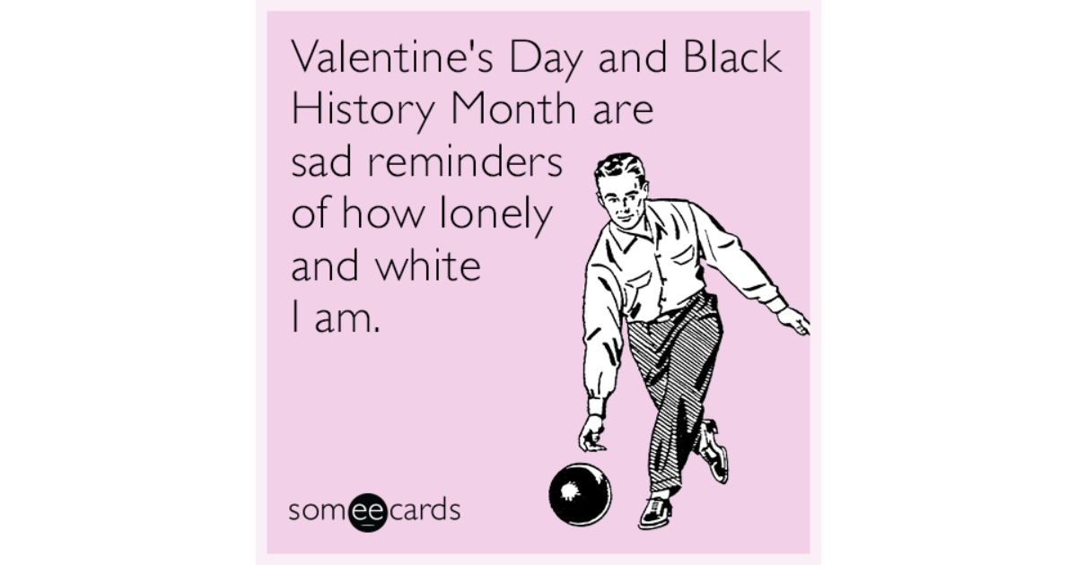 Valentineu0027s Day And Black History Month Are Sad Reminders Of How Lonely And  White I Am | Valentineu0027s Day Ecard