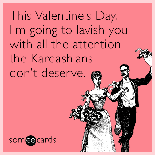 This Valentine's Day, I'm going to lavish you with all the attention the Kardashians don't deserve.