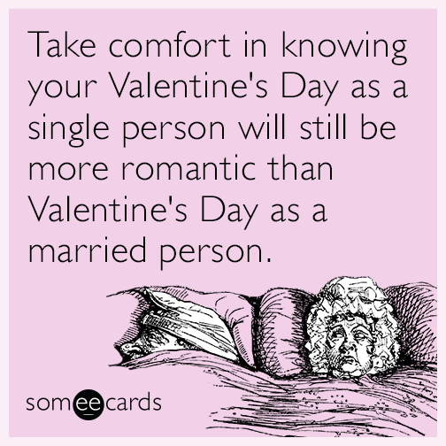 Take comfort in knowing your Valentine's Day as a single person will still be more romantic than Valentine's Day as a married person.