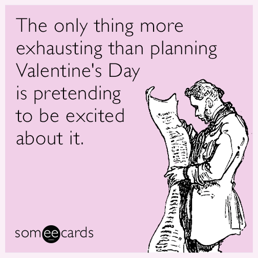 The only thing more exhausting than planning Valentine's Day is pretending to be excited about it.