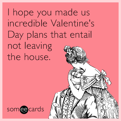 I hope you made us incredible Valentine's Day plans that entail not leaving the house.