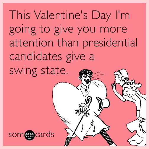 This Valentine's Day I'm going to give you more attention than presidential candidates give a swing state.