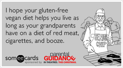 I hope your gluten-free vegan diet helps you live as long as your grandparents have on a diet of red meat, cigarettes, and booze.