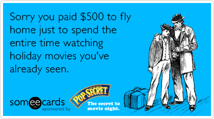 Sorry you paid $500 to fly home just to spend the entire time watching holiday movies you've already seen.