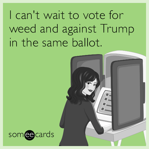 I can't wait to vote for weed and against Trump in the same ballot.