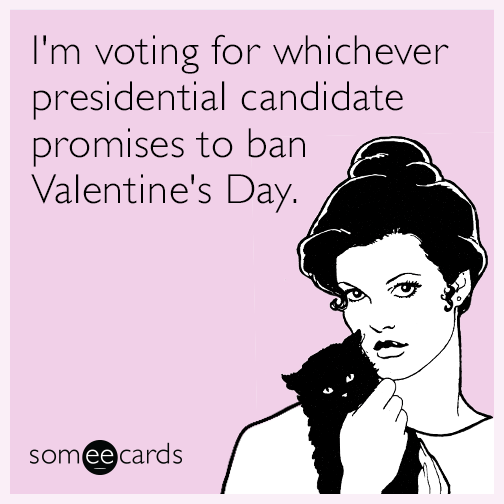 I'm voting for whichever presidential candidate promises to ban Valentine's Day.